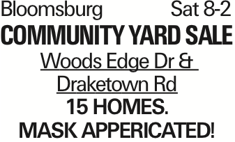 Bloomsburg	Sat 8-2 community Yard Sale Woods Edge Dr & Draketown Rd 15 homes. mASK APPERICATED! As published in the Press Enterprise.