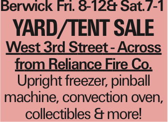 Berwick	Fri. 8-12&Sat.7-1 Yard/Tent Sale West 3rd Street - Across from Reliance Fire Co. Upright freezer, pinball machine, convection oven, collectibles &more! As published in the Press Enterprise.