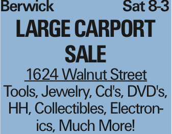 Berwick	Sat 8-3 Large Carport Sale 1624 Walnut Street Tools, Jewelry, Cd's, DVD's, HH, Collectibles, Electronics, Much More! As published in the Press Enterprise.