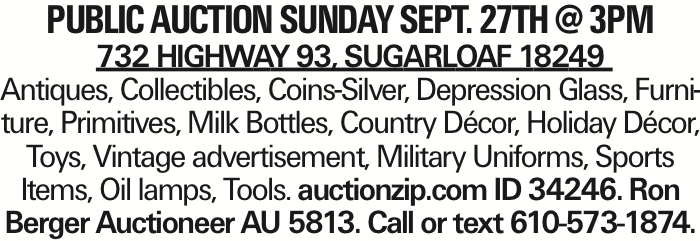Public Auction Sunday Sept. 27th @ 3pm 732 Highway 93, Sugarloaf 18249 Antiques, Collectibles, Coins-Silver, Depression Glass, Furniture, Primitives, Milk Bottles, Country Décor, Holiday Décor, Toys, Vintage advertisement, Military Uniforms, Sports Items, Oil lamps, Tools. auctionzip.com ID 34246. Ron Berger Auctioneer AU 5813. Call or text 610-573-1874. As published in the Press Enterprise.