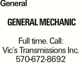 General General Mechanic Full time. Call: Vic's Transmissions Inc. 570-672-8692 As published in the Press Enterprise.