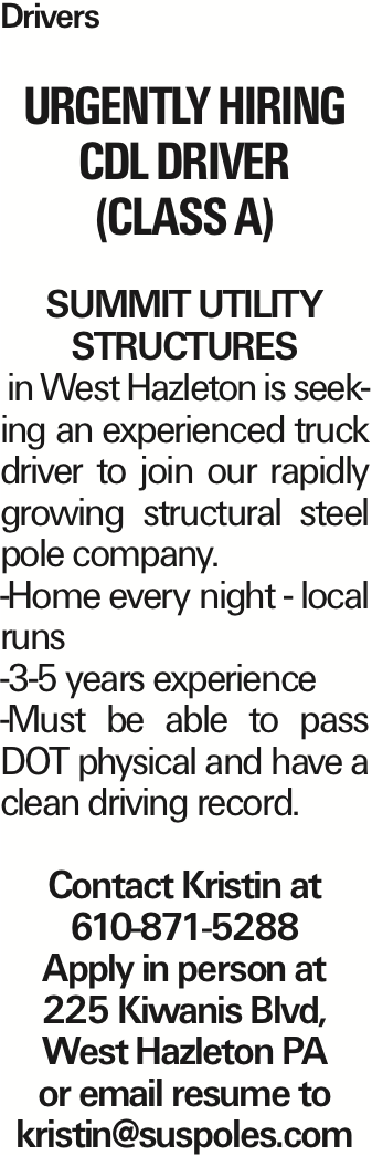 Drivers Urgently Hiring CDL Driver (Class A) Summit Utility Structures in West Hazleton is seeking an experienced truck driver to join our rapidly growing structural steel pole company. -Home every night - local runs -3-5 years experience -Must be able to pass DOT physical and have a clean driving record. Contact Kristin at 610-871-5288 Apply in person at 225 Kiwanis Blvd, West Hazleton PA or email resume to kristin@suspoles.com As published in the Press Enterprise.