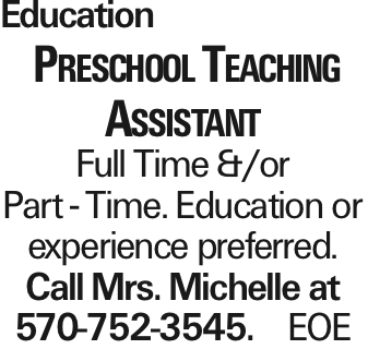 Education Preschool Teaching Assistant Full Time &/or Part - Time. Education or experience preferred. Call Mrs. Michelle at 570-752-3545. EOE As published in the Press Enterprise.