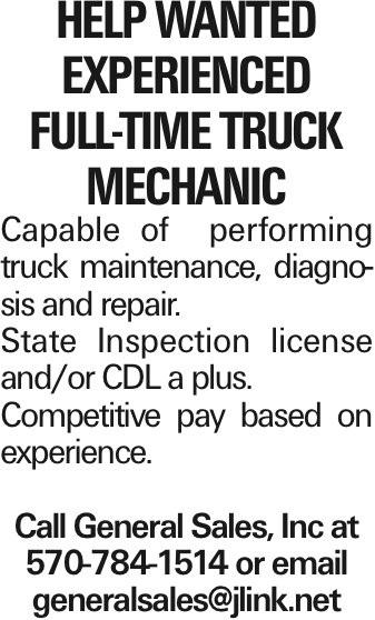 Help Wanted Experienced full-time Truck Mechanic Capable of performing truck maintenance, diagnosis and repair. State Inspection license and/or CDL a plus. Competitive pay based on experience. Call General Sales, Inc at 570-784-1514 or email generalsales@jlink.net As published in the Press Enterprise.
