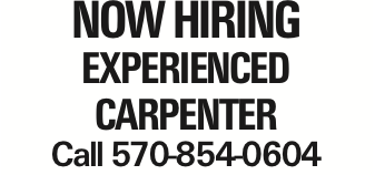 Now Hiring Experienced Carpenter Call 570-854-0604 As published in the Press Enterprise.