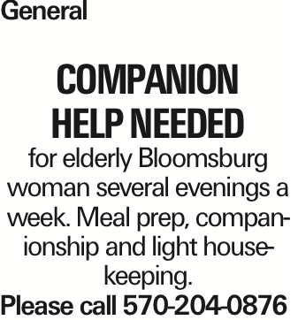 General companion help needed for elderly Bloomsburg woman several evenings a week. Meal prep, companionship and light housekeeping. Please call 570-204-0876 As published in the Press Enterprise.