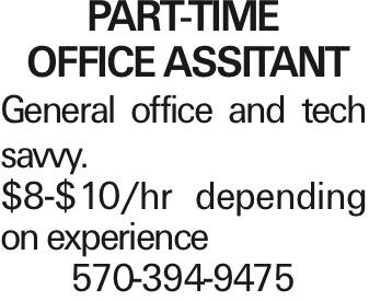 Part-Time office assitant General office and tech savvy. $8-$10/hr depending on experience 570-394-9475 As published in the Press Enterprise.