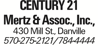 Century 21 Mertz & Assoc., Inc., 430 Mill St., Danville 570-275-2121/784-4444 As published in the Press Enterprise.