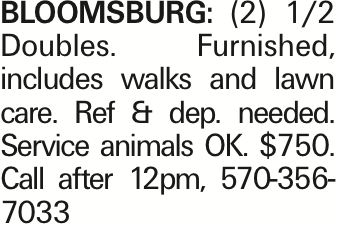BLOOMSBURG: (2) 1/2 Doubles. Furnished, includes walks and lawn care. Ref & dep. needed. Service animals OK. $750. Call after 12pm, 570-356-7033 As published in the Press Enterprise.
