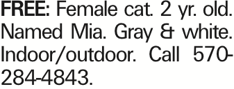 FREE: Female cat. 2 yr. old. Named Mia. Gray & white. Indoor/outdoor. Call 570-284-4843. As published in the Press Enterprise.