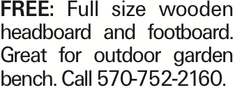 FREE: Full size wooden headboard and footboard. Great for outdoor garden bench. Call 570-752-2160. As published in the Press Enterprise.