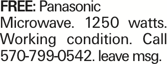 FREE: Panasonic Microwave. 1250 watts. Working condition. Call 570-799-0542. leave msg. As published in the Press Enterprise.
