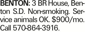 BENTON: 3 BRHouse, Benton S.D. Non-smoking. Service animals OK. $900/mo. Call 570-864-3916. As published in the Press Enterprise.
