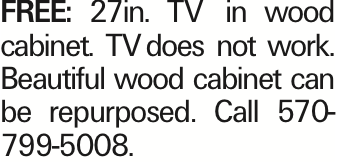FREE: 27in. TV in wood cabinet. TVdoes not work. Beautiful wood cabinet can be repurposed. Call 570-799-5008. As published in the Press Enterprise.