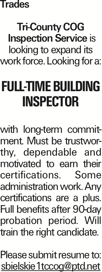 Trades Tri-County COG Inspection Service is looking to expand its work force. Looking for a: Full-Time Building Inspector with long-term commitment. Must be trustworthy, dependable and motivated to earn their certifications. Some administration work. Any certifications are a plus. Full benefits after 90-day probation period. Will train the right candidate. Please submit resume to: sbielskie1tccog@ptd.net As published in the Press Enterprise.