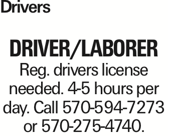 Drivers Driver/laborer Reg. drivers license needed. 4-5 hours per day. Call 570-594-7273 or 570-275-4740. As published in the Press Enterprise.