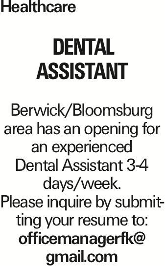 Healthcare Dental Assistant Berwick/Bloomsburg area has an opening for an experienced Dental Assistant 3-4 days/week. Please inquire by submitting your resume to: officemanagerfk@ gmail.com As published in the Press Enterprise.