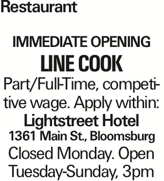 Restaurant Immediate opening Line cook Part/Full-Time, competitive wage. Apply within: Lightstreet Hotel 1361 Main St., Bloomsburg Closed Monday. Open Tuesday-Sunday, 3pm As published in the Press Enterprise.