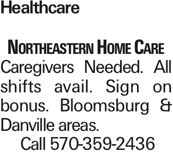 Healthcare Northeastern Home Care Caregivers Needed. All shifts avail. Sign on bonus. Bloomsburg & Danville areas. Call 570-359-2436 As published in the Press Enterprise.