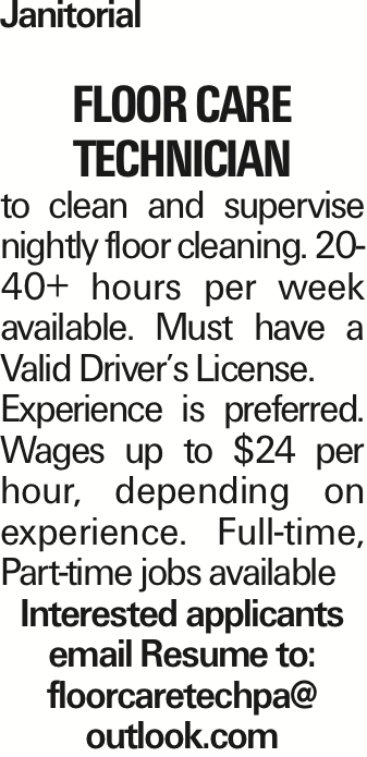 Janitorial Floor Care Technician to clean and supervise nightly floor cleaning. 20-40+ hours per week available. Must have a Valid Driver's License. Experience is preferred. Wages up to $24 per hour, depending on experience. Full-time, Part-time jobs available Interested applicants email Resume to: floorcaretechpa@ outlook.com As published in the Press Enterprise.