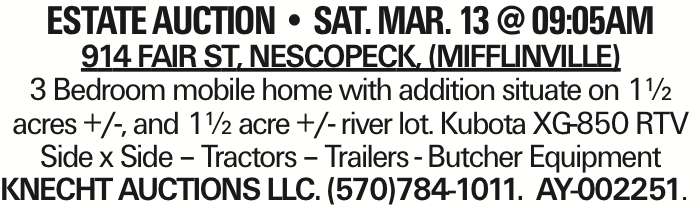 estate AUCTION -- SAT. MAR. 13 @ 09:05AM 914 Fair St, Nescopeck, (Mifflinville) 3 Bedroom mobile home with addition situate on 1½ acres +/-, and 1½ acre +/- river lot. Kubota XG-850 RTV Side x Side - Tractors - Trailers - Butcher Equipment KNECHT AUCTIONS LLC. (570)784-1011. AY-002251. As published in the Press Enterprise.