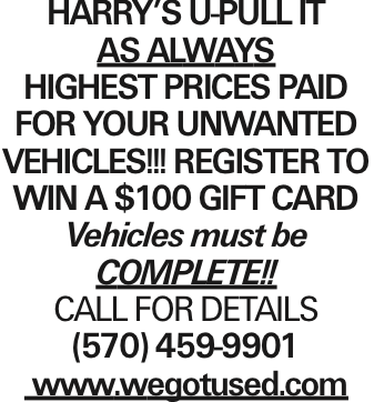 Harry's U-Pull It As Always HIGHEST PRICES PAID FOR YOUR UNWANTED VEHICLES!!! Register to win a $100 Gift card Vehicles must be Complete!! CALL FOR DETAILS (570) 459-9901 www.wegotused.com As published in the Press Enterprise.