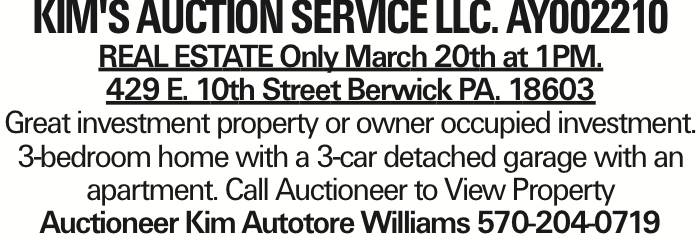 Kim's Auction Service llc. Ay002210 REAL ESTATE Only March 20th at 1PM. 429 E. 10th Street Berwick PA. 18603 Great investment property or owner occupied investment. 3-bedroom home with a 3-car detached garage with an apartment. Call Auctioneer to View Property Auctioneer Kim Autotore Williams 570-204-0719 As published in the Press Enterprise.