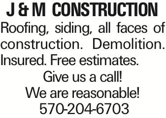 J& M Construction Roofing, siding, all faces of construction. Demolition. Insured. Free estimates. Give us a call! We are reasonable! 570-204-6703 As published in the Press Enterprise.