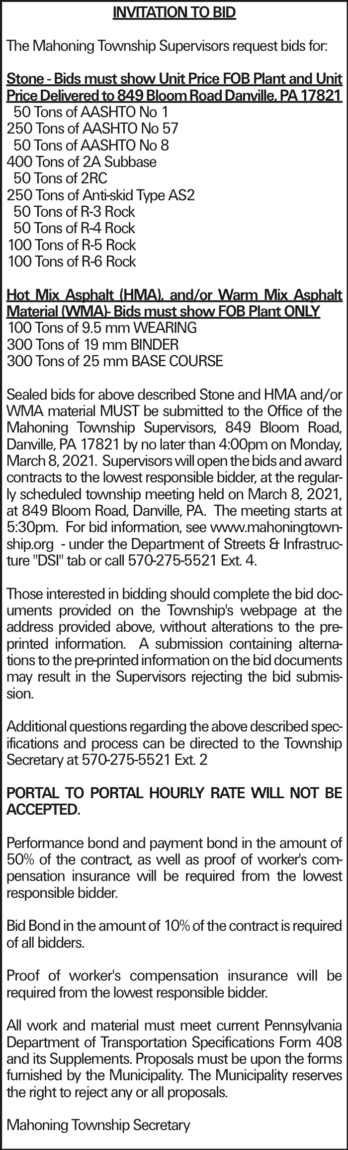 """INVITATION TO BID The Mahoning Township Supervisors request bids for: Stone - Bids must show Unit Price FOB Plant and Unit Price Delivered to 849 Bloom Road Danville, PA 17821 50 Tons of AASHTO No 1 250 Tons of AASHTO No 57 50 Tons of AASHTO No 8 400 Tons of 2A Subbase 50 Tons of 2RC 250 Tons of Anti-skid Type AS2 50 Tons of R-3 Rock 50 Tons of R-4 Rock 100 Tons of R-5 Rock 100 Tons of R-6 Rock Hot Mix Asphalt (HMA), and/or Warm Mix Asphalt Material (WMA)- Bids must show FOB Plant ONLY 100 Tons of 9.5 mm WEARING 300 Tons of 19 mm BINDER 300 Tons of 25 mm BASE COURSE Sealed bids for above described Stone and HMA and/or WMA material MUST be submitted to the Office of the Mahoning Township Supervisors, 849 Bloom Road, Danville, PA 17821 by no later than 4:00pm on Monday, March 8, 2021. Supervisors will open the bids and award contracts to the lowest responsible bidder, at the regularly scheduled township meeting held on March 8, 2021, at 849 Bloom Road, Danville, PA. The meeting starts at 5:30pm. For bid information, see www.mahoningtownship.org - under the Department of Streets & Infrastructure """"DSI"""" tab or call 570-275-5521 Ext. 4. Those interested in bidding should complete the bid documents provided on the Township's webpage at the address provided above, without alterations to the pre-printed information. A submission containing alternations to the pre-printed information on the bid documents may result in the Supervisors rejecting the bid submission. Additional questions regarding the above described specifications and process can be directed to the Township Secretary at 570-275-5521 Ext. 2 PORTAL TO PORTAL HOURLY RATE WILL NOT BE ACCEPTED. Performance bond and payment bond in the amount of 50% of the contract, as well as proof of worker's compensation insurance will be required from the lowest responsible bidder. Bid Bond in the amount of 10% of the contract is required of all bidders. Proof of worker's compensation insurance will be required from the lowest res"""