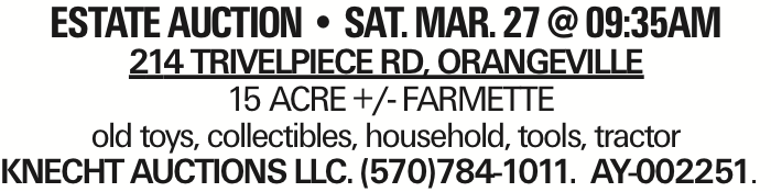 estate AUCTION -- SAT. MAR. 27 @ 09:35AM 214 Trivelpiece Rd, Orangeville 15 ACRE +/- FARMETTE old toys, collectibles, household, tools, tractor KNECHT AUCTIONS LLC. (570)784-1011. AY-002251. As published in the Press Enterprise.
