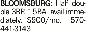 Bloomsburg: Half double 3BR 1.5BA. avail immediately. $900/mo. 570-441-3143. As published in the Press Enterprise.