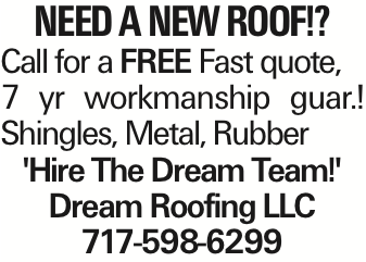 Need A New Roof!? Call for a FREE Fast quote, 7 yr workmanship guar.! Shingles, Metal, Rubber 'Hire The Dream Team!' Dream Roofing LLC 717-598-6299 As published in the Press Enterprise.