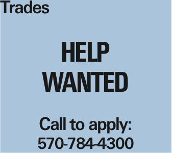 Trades help wanted Call to apply: 570-784-4300 As published in the Press Enterprise.