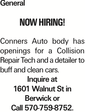 General now hiring! Conners Auto body has openings for a Collision Repair Tech and a detailer to buff and clean cars. Inquire at 1601 Walnut St in Berwick or Call 570-759-8752. As published in the Press Enterprise.