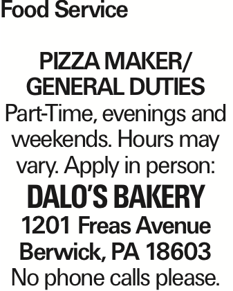 Food Service Pizza maker/ GENERAL DUTIES Part-Time, evenings and weekends. Hours may vary. Apply in person: Dalo's Bakery 1201 Freas Avenue Berwick, PA 18603 No phone calls please. As published in the Press Enterprise.
