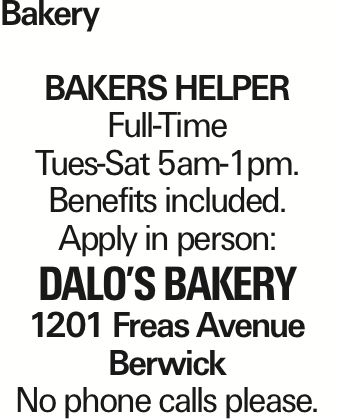 Bakery bakers helper Full-Time Tues-Sat 5am-1pm. Benefits included. Apply in person: Dalo's Bakery 1201 Freas Avenue Berwick No phone calls please. As published in the Press Enterprise.