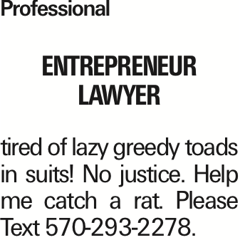 Professional entrepreneur lawyer tired of lazy greedy toads in suits! No justice. Help me catch a rat. Please Text 570-293-2278. As published in the Press Enterprise.