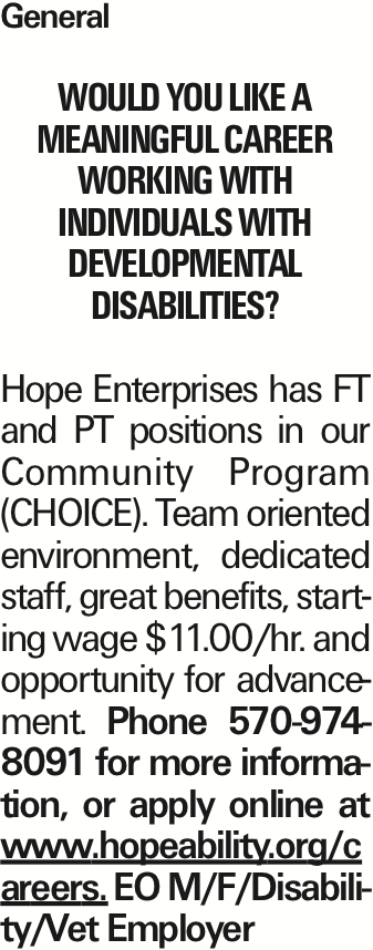 General Would you like a meaningful career working with individuals with developmental disabilities? Hope Enterprises has FT and PT positions in our Community Program (CHOICE). Team oriented environment, dedicated staff, great benefits, starting wage $11.00/hr. and opportunity for advancement. Phone 570-974-8091 for more information, or apply online at www.hopeability.org/careers. EO M/F/Disability/Vet Employer As published in the Press Enterprise.