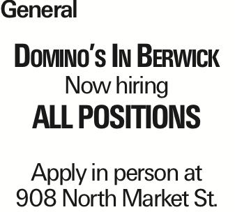 General Domino's In Berwick Now hiring All Positions Apply in person at 908 North Market St. As published in the Press Enterprise.