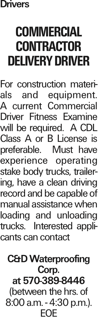Drivers COMMERCIAL CONTRACTOR Delivery Driver For construction materials and equipment. A current Commercial Driver Fitness Examine will be required. A CDL Class A or B License is preferable. Must have experience operating stake body trucks, trailering, have a clean driving record and be capable of manual assistance when loading and unloading trucks. Interested applicants can contact C&D Waterproofing Corp. at 570-389-8446 (between the hrs. of 8:00 a.m. - 4:30 p.m.). EOE As published in the Press Enterprise.