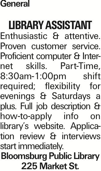 General LIBRARY ASSISTANT Enthusiastic & attentive. Proven customer service. Proficient computer & Internet skills. Part-Time, 8:30am-1:00pm shift required; flexibility for evenings & Saturdays a plus. Full job description & how-to-apply info on library's website. Application review & interviews start immediately. Bloomsburg Public Library 225 Market St. As published in the Press Enterprise.