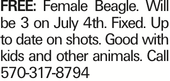 FREE: Female Beagle. Will be 3 on July 4th. Fixed. Up to date on shots. Good with kids and other animals. Call 570-317-8794 As published in the Press Enterprise.