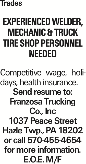 Trades Experienced Welder, Mechanic & Truck Tire Shop Personnel Needed Competitive wage, holidays, health insurance. Send resume to: Franzosa Trucking Co., Inc 1037 Peace Street Hazle Twp., PA 18202 or call 570-455-4654 for more information. E.O.E. M/F As published in the Press Enterprise.