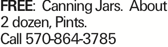 FREE: Canning Jars. About 2 dozen, Pints. Call 570-864-3785 As published in the Press Enterprise.