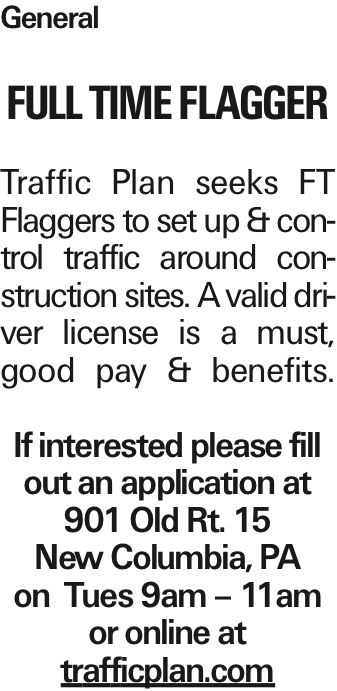 General Full Time Flagger Traffic Plan seeks FT Flaggers to set up & control traffic around construction sites. A valid driver license is a must, good pay & benefits. If interested please fill out an application at 901 Old Rt. 15 New Columbia, PA on Tues 9am - 11am or online at trafficplan.com As published in the Press Enterprise.