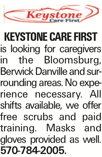 Keystone Care First is looking for caregivers in the Bloomsburg, Berwick Danville and surrounding areas. No experience necessary. All shifts available, we offer free scrubs and paid training. Masks and gloves provided as well. 570-784-2005. As published in the Press Enterprise.
