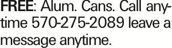 FREE: Alum. Cans. Call anytime 570-275-2089 leave a message anytime. As published in the Press Enterprise.