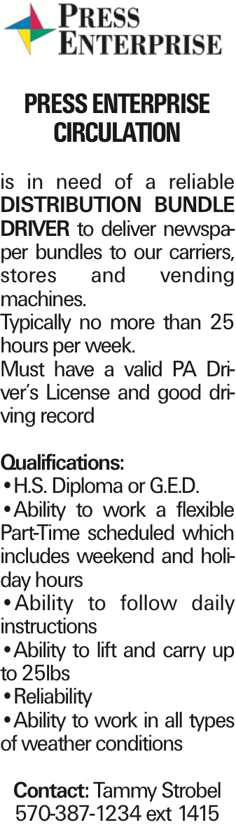 Press Enterprise Circulation is in need of a reliable Distribution Bundle Driver to deliver newspaper bundles to our carriers, stores and vending machines. Typically no more than 25 hours per week. Must have a valid PA Driver's License and good driving record Qualifications: --H.S. Diploma or G.E.D. --Ability to work a flexible Part-Time scheduled which includes weekend and holiday hours --Ability to follow daily instructions --Ability to lift and carry up to 25lbs --Reliability --Ability to work in all types of weather conditions Contact: Tammy Strobel 570-387-1234 ext 1415 As published in the Press Enterprise.