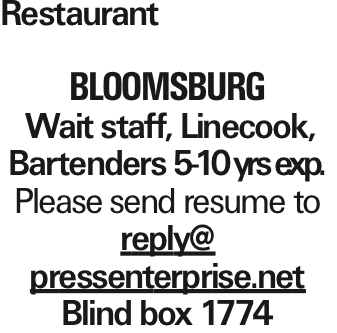 Restaurant Bloomsburg Wait staff, Linecook, Bartenders 5-10 yrs exp. Please send resume to reply@ pressenterprise.net Blind box 1774 As published in the Press Enterprise.