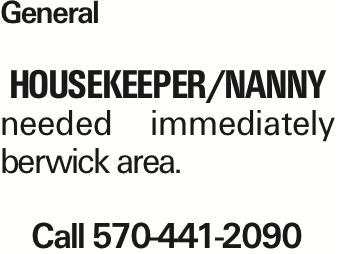 General housekeeper/Nanny needed immediately berwick area. Call 570-441-2090 As published in the Press Enterprise.